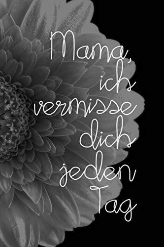 Mama, ich vermisse dich jeden Tag: Schön gestaltetes Notizbuch zur Verarbeitung der Trauer um deine Mutter