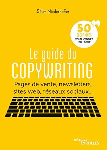 Le guide du copywriting: Pages de vente, newsletters, sites web, réseaux sociaux... 50 techniques pour vendre en ligne