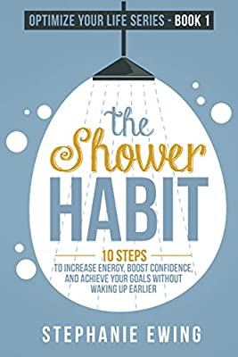 The Shower Habit: 10 Steps to Increase Energy, Boost Confidence, and Achieve Your Goals Without Waking Up Earlier (Optimize Your Life Series)