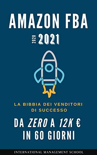 Vendere su Amazon FBA nel 2021: La Bibbia dei Venditori di successo Amazon FBA. Come scalare il Business da zero a 12k € in 60 giorni