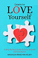 Learn to Love Yourself: A Step By Step Guide To Love Yourself And Live Better