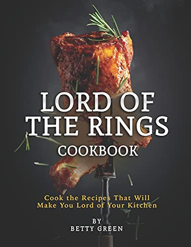 Lord of The Rings Cookbook: Cook the Recipes That Will Make You Lord of Your Kitchen
