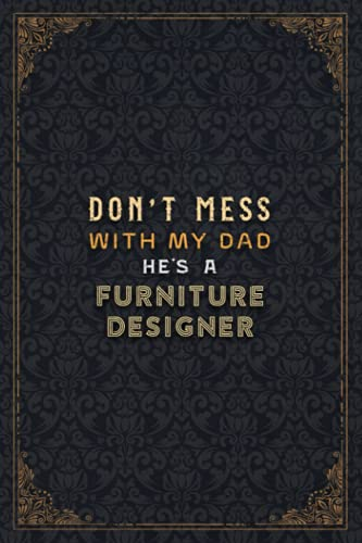 Furniture Designer Notebook Planner - Don't Mess With My Dad He's A...
