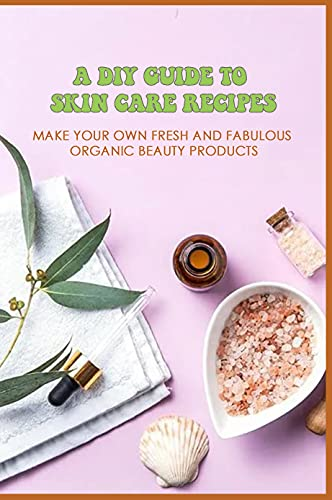 A DIY Guide To Skin Care Recipes: Make Your Own Fresh And Fabulous Organic Beauty Products: Natural Skin Care Making Tips At Home (English Edition)