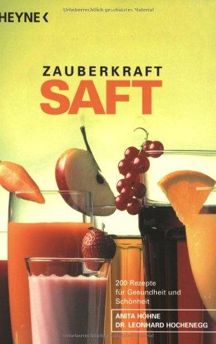 Zauberkraft Saft: Frisch gepresste Obst-, Gemüse- und Kräutersäfte - 200 Rezepte für Gesundheit und Schönheit