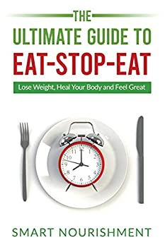 The Ultimate Guide To Eat-Stop-Eat  Lose Weight Heal Your Body and Feel Great
