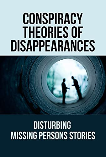 Conspiracy Theories Of Disappearances: Disturbing Missing Persons Stories: Missing Persons Cases (English Edition)