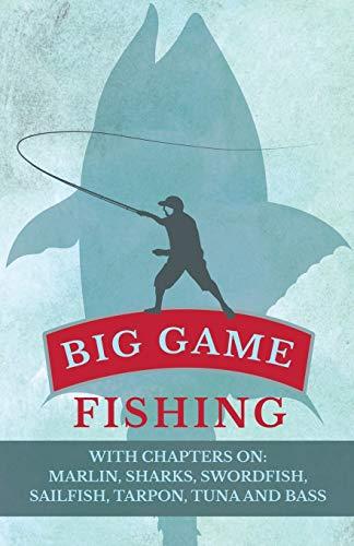 Big Game Fishing - With Chapters on: Marlin, Sharks, Swordfish, Sailfish, Tarpon, Tuna and Bass