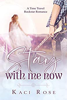 Stay With Me Now: A Time Travel, Rock Star Romance by [Kaci Rose]