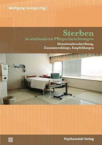Sterben in stationären Pflegeeinrichtungen: Situationsbeschreibung, Zusammenhänge, Empfehlungen (Forschung psychosozial)