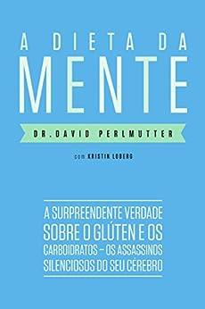 A dieta da mente: A surpreendente verdade sobre o glúten e os carboidratos - os assassinos silenciosos do seu cérebro por [Dr. David Perlmutter, André Fontenelle, Kristin Loberg]