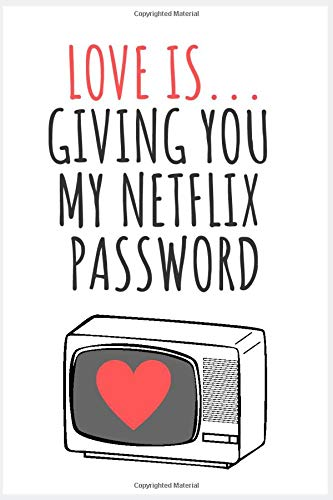 Love Is...Giving You My Netflix Password: Hilarious Gag Gift Notebook, Funny Valentine's Day or Birthday Greeting Cards Alternative For Him Or Her
