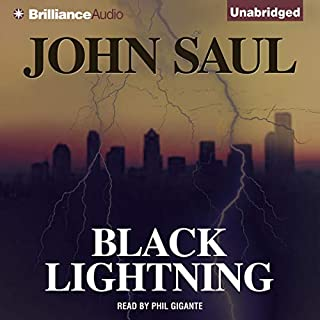 Black Lightning                   By:                                                                                                                                 John Saul                               Narrated by:                                                                                                                                 Phil Gigante                      Length: 12 hrs and 58 mins     92 ratings     Overall 3.9