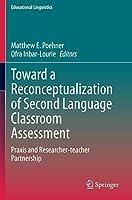 Toward a Reconceptualization of Second Language Classroom Assessment: Praxis and Researcher-teacher Partnership (Educational Linguistics)