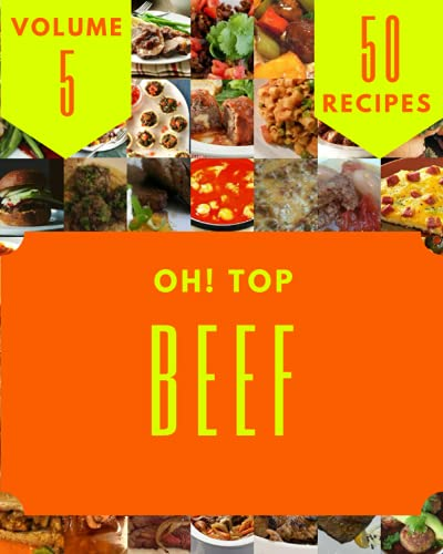 Oh! Top 50 Beef Recipes Volume 5: The Beef Cookbook for All Things Sweet and Wonderful!