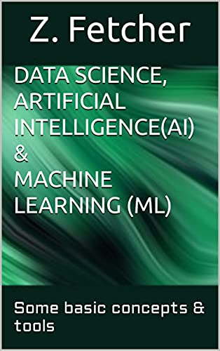 Data Science, Artificial Intelligence (AI) & Machine learning (ML): Some basic concepts & tools (English Edition)