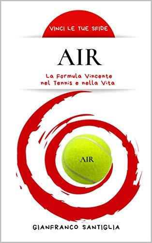 AIR: La Formula Vincente nel Tennis e nella Vita (Vinci le tue sfide Vol. 2)