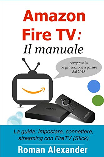 Amazon Fire TV: Il manuale: La guida: Impostare, connettere, streaming con FireTV (Stick)