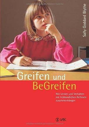 Greifen und Be-Greifen: Wie Lernen und Verhalten mit frühkindlichen Reflexen zusammenhängen von Sally Goddard Blythe (2013) Taschenbuch