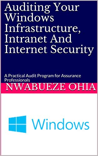 Auditing Your Windows Infrastructure, Intranet And Internet Security: A Practical Audit Program for Assurance Professionals