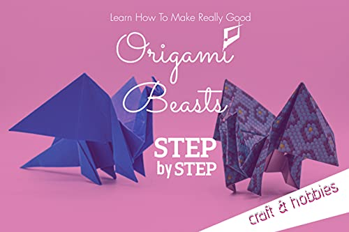Learn How To Make Really Good Origami Beasts Step By Step (English Edition)