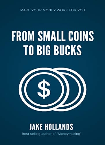 From Small Coins To Big Bucks: Make your money work for you (English Edition)