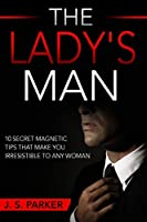 Dating Advice For Men - The Lady's Man: 10 Secret Magnetic Tips That Make You IRRESISTIBLE To Any Woman You Want.