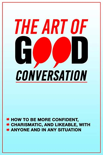 The Art of Good Conversation: Improve your Social Skills, Learn How to be More Confident, Charismatic, and Likeable, with Anyone and in Any Situation: ... How to Have Conversat (English Edition)