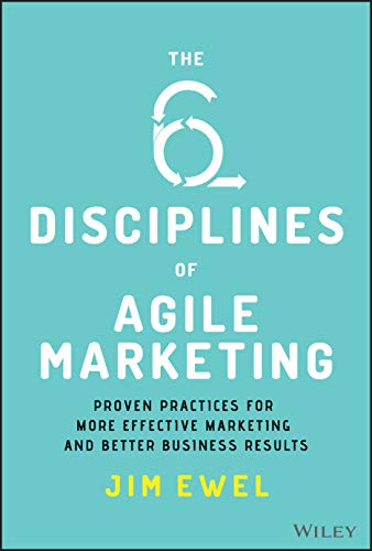 Compare Textbook Prices for The Six Disciplines of Agile Marketing: Proven Practices for More Effective Marketing and Better Business Results 1 Edition ISBN 9781119712039 by Ewel, Jim