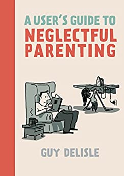 A User's Guide to Neglectful Parenting by [Guy Delisle]