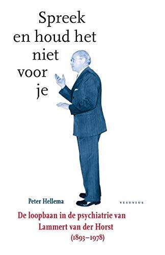 Spreek en houd het niet voor je: De loopbaan in de psychiatrie van Lammert van der Horst (1893-1978)
