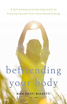 Befriending Your Body: A Self-Compassionate Approach to Freeing Yourself from Disordered Eating by [Ann Saffi Biasetti]