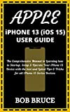 APPLE iPHONE 13 (iOS 15) USER GUIDE: The Comprehensive Manual to Learning how to Startup, Setup & Operate Your iPhone 13 Device with the best and Latest ... iPhone 13 Series Devices (English Edition)