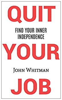 Quit Your Job: Find Your Inner Independence by [John Whitman]