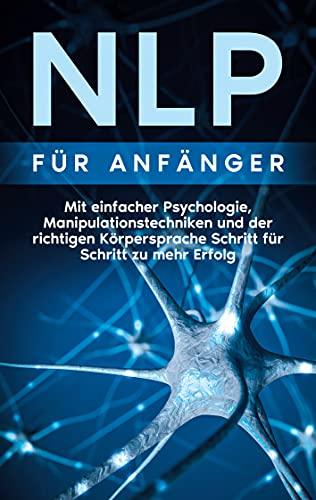 NLP für Anfänger: Mit einfacher Psychologie, Manipulationstechniken und der richtigen Körpersprache Schritt für Schritt zu mehr Erfolg (German Edition)