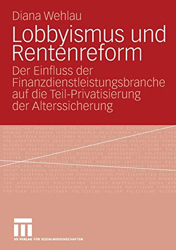 Lobbyismus Und Rentenreform: Der Einfluss der Finanzdienstleistungsbranche auf die Teil-Privatisierung der Alterssicherung (German Edition)