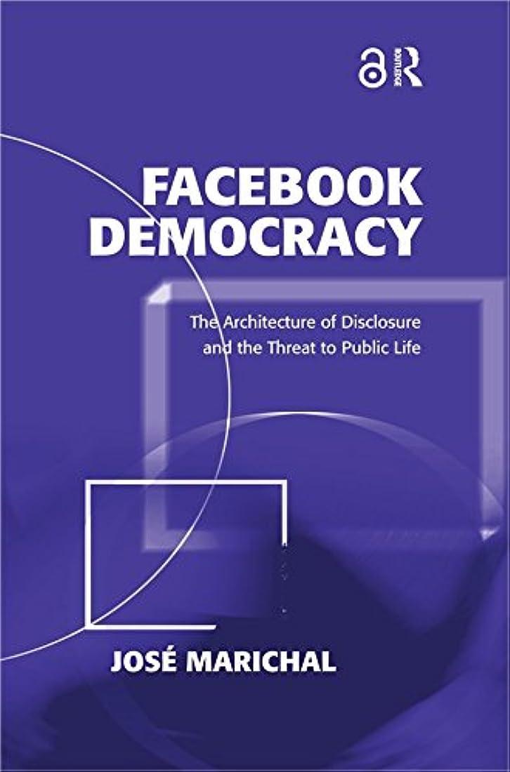 頬モーター雇用Facebook Democracy (Open Access): The Architecture of Disclosure and the Threat to Public Life (Politics & International Relations) (English Edition)
