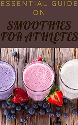 Essential Guide On Smoothies For Athletes (English Edition)