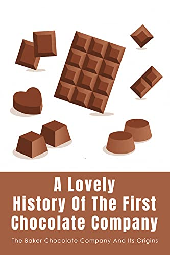 A Lovely History Of The First Chocolate Company: The Baker Chocolate Company And Its Origins: When Was The First Chocolate Factory Built (English Edition)
