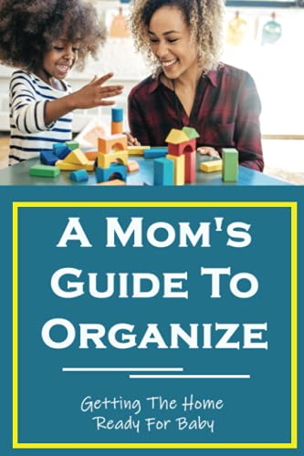 A Mom's Guide To Organize: Getting The Home Ready For Baby: How To Get Organized