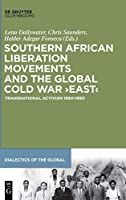 Southern African Liberation Movements and the Global Cold War East: Transnational Activism 1960–1990 (Dialectics of the Global)