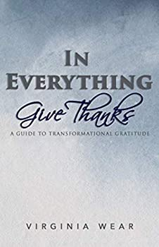 In Everything Give Thanks  A Guide to Transformational Gratitude