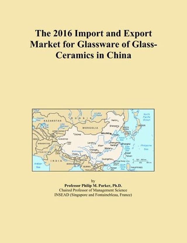 ハンサム美容師共和国The 2016 Import and Export Market for Glassware of Glass-Ceramics in China