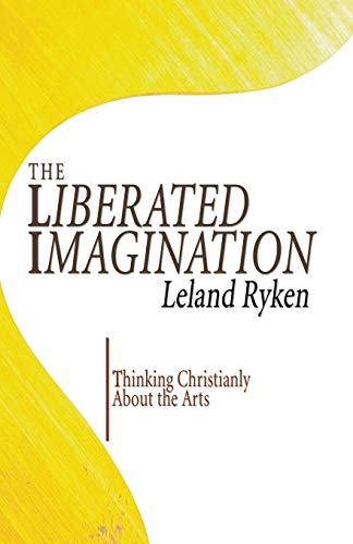 Liberated Imagination, The: Thinking Christianly About the Arts