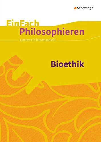 EinFach Philosophieren: Bioethik: Unterrichtsmodelle (EinFach Philosophieren: Unterrichtsmodelle)