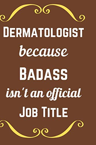 Dermatologist because Badass isn't an official job title: funny appreciation gag gift for men/women. A notebook journal for for office, unique diary ... graduation gift or as a thank you, retirement