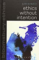 Ethics Without Intention (Bloomsbury Ethics)