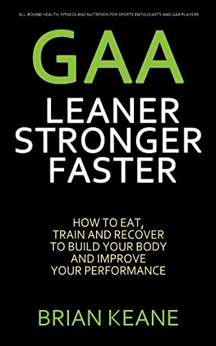 GAA - LEANER, STRONGER, FASTER: How To Eat, Train And Recover To Build Your Body And Improve Your Performance