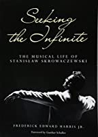 Seeking the Infinite: The Musical Life of Stanislaw Skrowaczewski