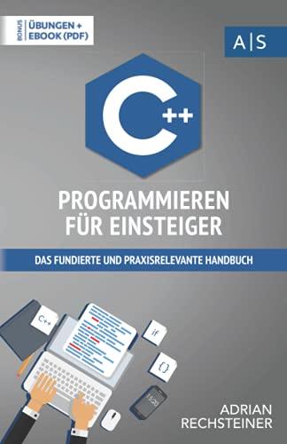 C++ Programmieren für Einsteiger: das fundierte und praxisrelevante Handbuch. Wie Sie als Anfänger Programmieren lernen und schnell zum C++ Experten werden. Bonus: Übungen inkl. Lösungen